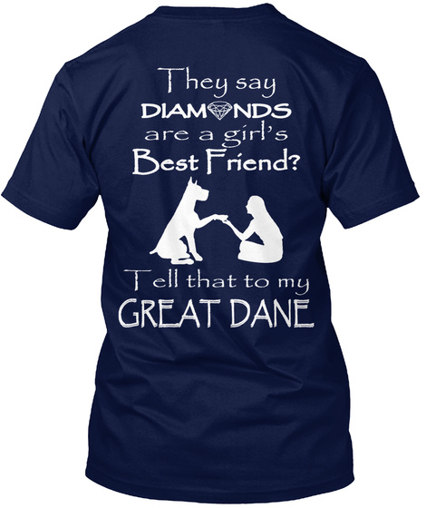They Say Diamonds Are A Girl's Best Friend ? Tell That To My Great Dane Navy T-Shirt Back