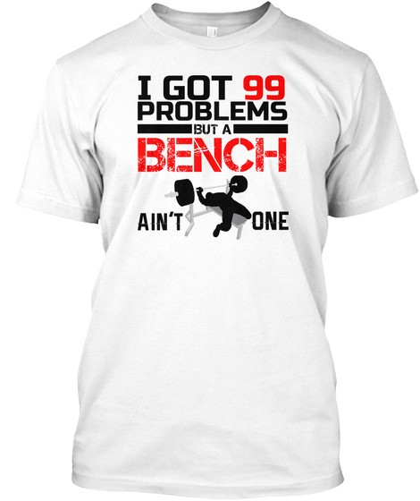 I Got 99 Problems But A Bench Ain't One White T-Shirt Front