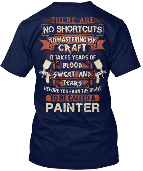 There Are No Shortcuts To Mastering My Craft It Takes Years Of Blood Sweat And Tears Before You Earn Right To Be... Navy T-Shirt Back