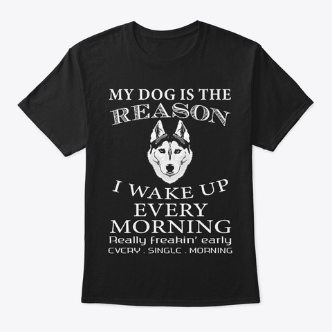 My Dog Is The Reason   Wake Up Morning Black T-Shirt Front