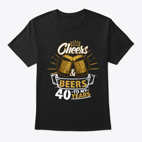 Cheers To My 40th Years Birthday Gift Black T-Shirt Front
