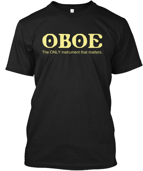 Oboe The Only Instrument That Matters. Black T-Shirt Front