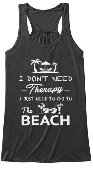 I Don't Need Therapy I Just Need To Go To The Beach Dark Grey Heather T-Shirt Front