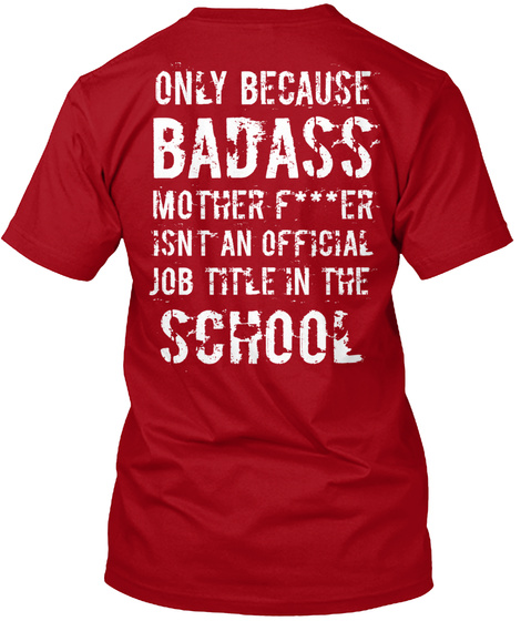 Only Because Badass Mother F***Er Isnt An Official Job Title In The School Deep Red T-Shirt Back
