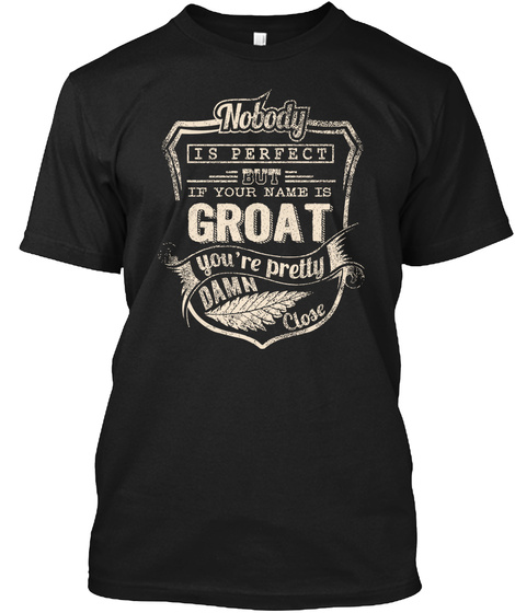 Nobody Is Perfect But If Your Name Is Groat You're Pretty Damn Close Black T-Shirt Front