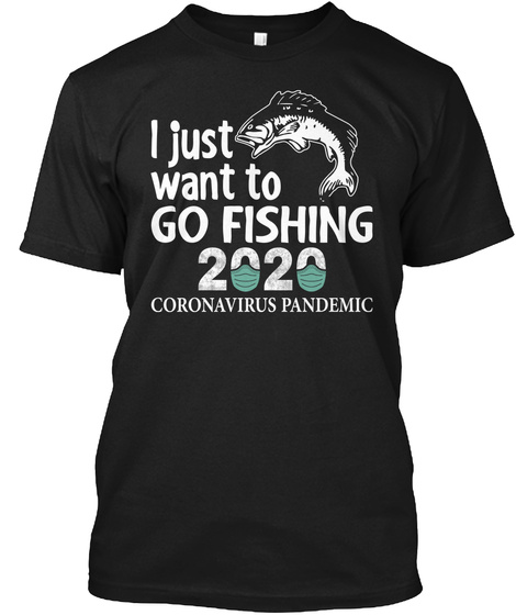 I Just Want To Go Fishing 2020 Pandemic Black T-Shirt Front