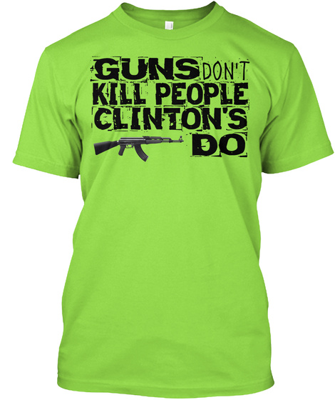 Guns Don't Kill People  Clinton's Do Lime T-Shirt Front