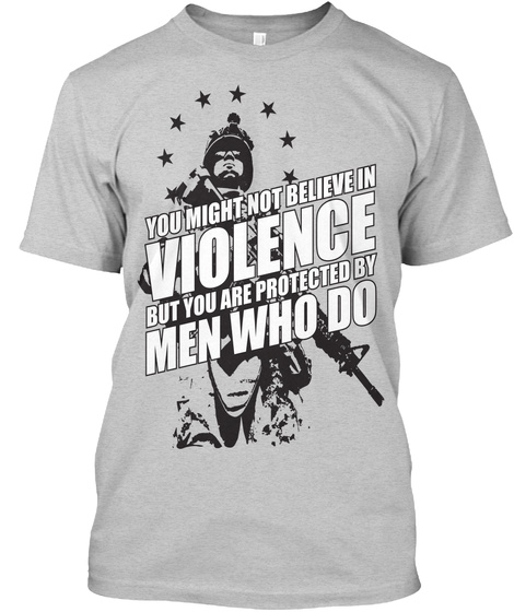 You Might Not Believe In Violence But You Are Protected By Men Who Do Light Steel T-Shirt Front