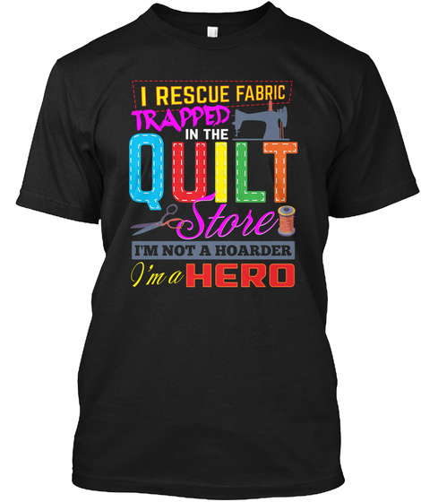 I Rescue Fabric Trapped In The Quilt Store I'm Not A Hoarder I'm A Hero Black T-Shirt Front