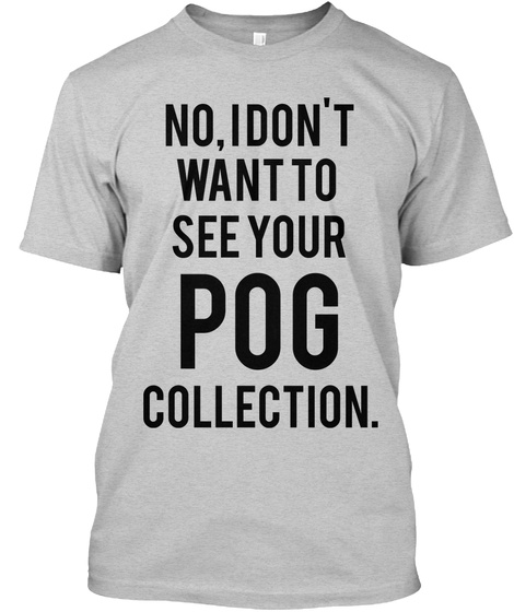 No, I Don't Want To See Your   Collection. Pog Light Steel T-Shirt Front