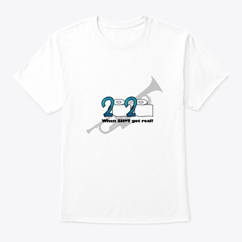 2020   When Sh*T Got Real   Trumpet White T-Shirt Front