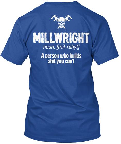 Millwright Noun Mil Rahyt A Person Who Builds Shit You Can't Deep Royal T-Shirt Back
