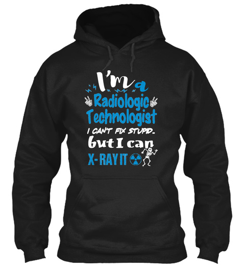 I'm A Radiologic Technologist I Can't Fix Stupid. But I Can X Ray It Black T-Shirt Front