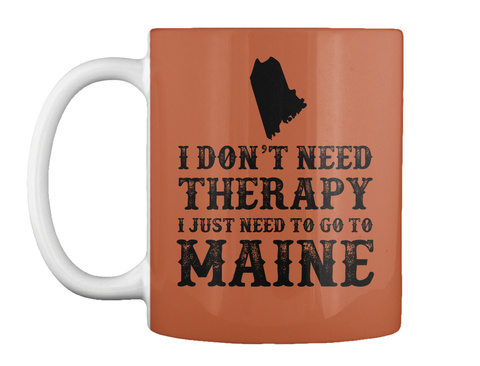 I Don't Need Therapy I Just Need To Go To Maine Burnt Orange Mug Front