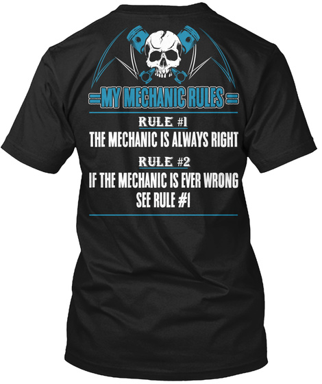 My Mechanic Rules Rule #1 The Mechanic Is Always Right Rule #2 If The Mechanic Is Ever Wrong See Rule #1 Black T-Shirt Back