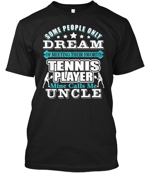 Some People Only Dream Of Meeting Their Favorite Tennis Player Mine Calls Me Uncle Black T-Shirt Front