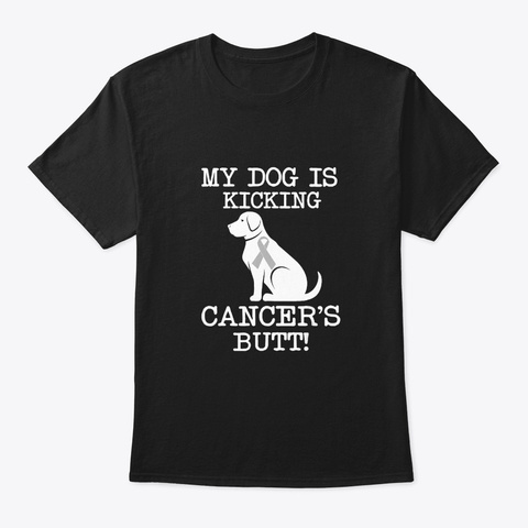 My Dog Is Kicking Cancers Butt Tshirts B Black T-Shirt Front