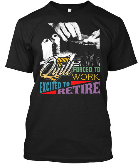 Born To Quill Forced To Work Excited To Retire Black T-Shirt Front
