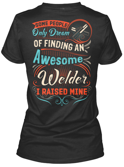 Some People Only Dream Of Finding An Awesome Welder I Raised Mine Black T-Shirt Back