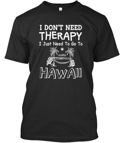 I Dont Need Therapy I Just Need To Go To Aloha Hawaii Black T-Shirt Front