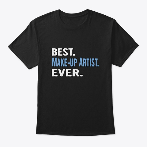 Best. Make Up Artist. Ever.   Cool Gift  Black T-Shirt Front