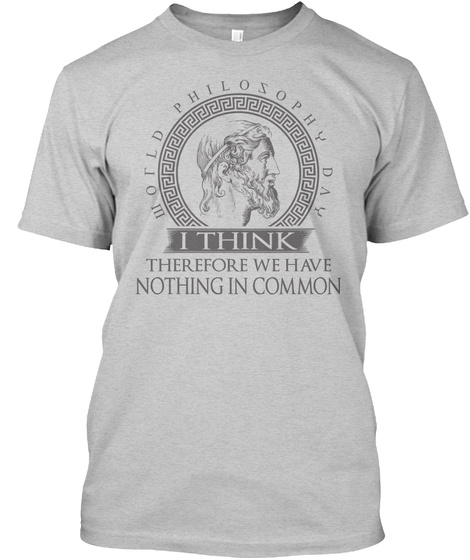 World Philosophy Day I Think  Therefore We Have Nothing In Common Light Steel T-Shirt Front