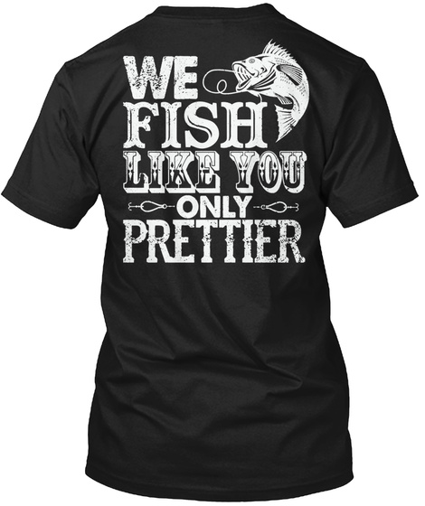 We Fish Like You Only Prettier Black T-Shirt Back