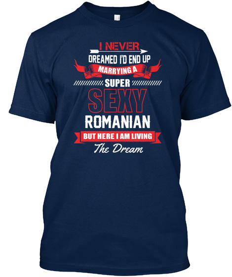I Never Dreamed I'd End Up Marrying A Super Sexy Romanian But Here I Am Living The Dream Navy T-Shirt Front