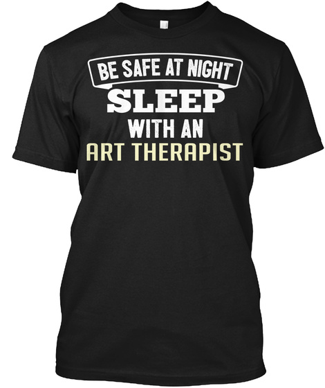 Be Safe At Night Sleep With An Art Therapist Black T-Shirt Front