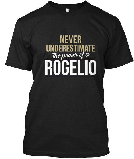 Never Underestimate The Power Of A Rogelio Black T-Shirt Front