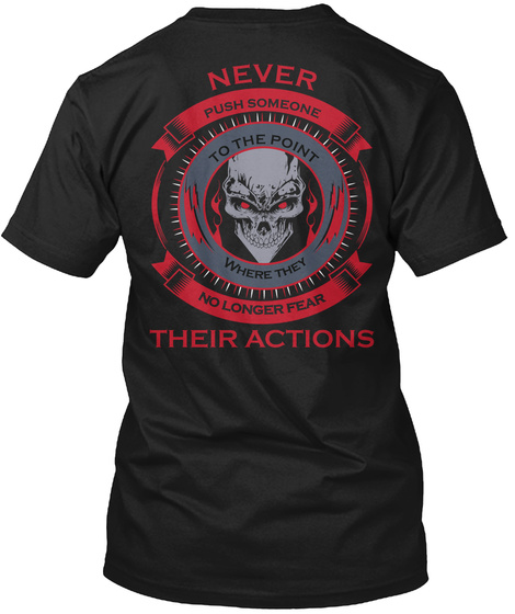 Never Push Someone To The Point Where They No Longer Fear Their Actions Black T-Shirt Back