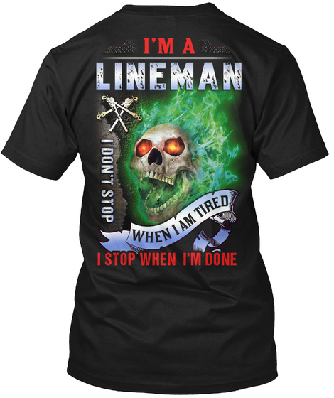I'm A Lineman I Don't Stop When I Am Tired I Stop When I'm Done Black T-Shirt Back