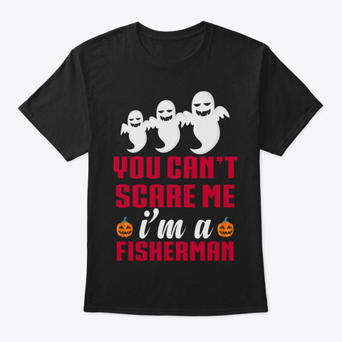 You Can't Scare Me Fisherman T Shirts Black T-Shirt Front