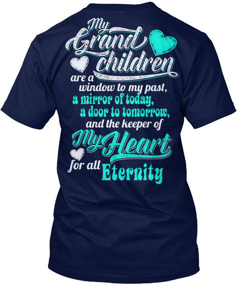 My Grand Children Are A Window To My Past, A Mirror Of Today, A Door To Tomorrow, And The Keeper Of My Heart For All... Navy T-Shirt Back