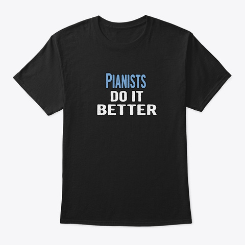 Pianists Do It Better   Funny Gift Idea Black T-Shirt Front