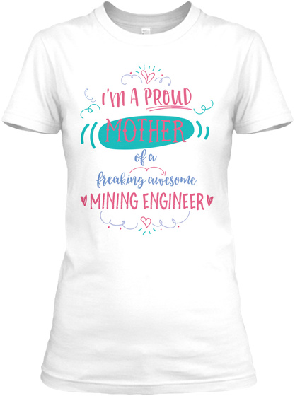 I'm A Proud Mother Of A Freaking Awesome Mining Engineer White T-Shirt Front