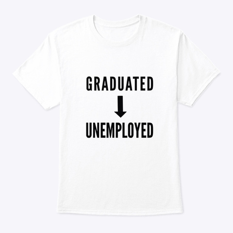 Graduated To Unemployed Funny T Shirt White T-Shirt Front