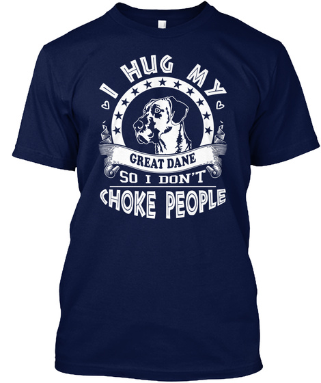 I Hug My Great Dane So I Don't Choke People Navy T-Shirt Front