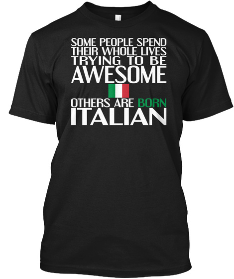 Some People Spend Their Whole Lives Trying To Be Awesome Others Are Born Italian Black T-Shirt Front