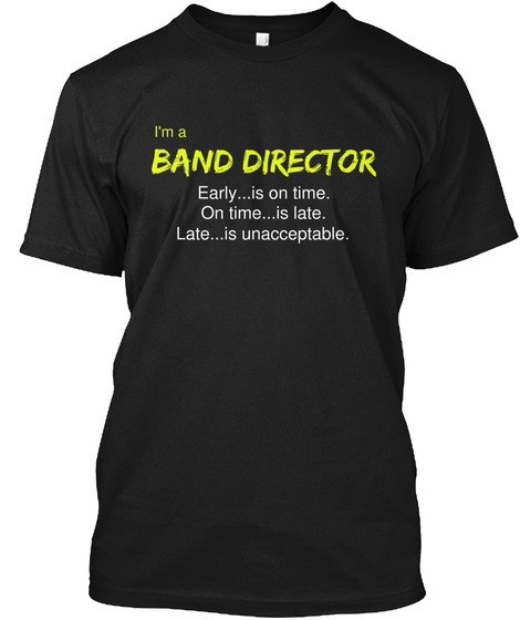 I'm A Band Director Early...Is On Time. On Time...Is Late. Late...Is Unacceptable. Black T-Shirt Front