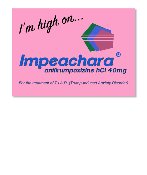I'm High On... Impeachara Antitrumpoxizine H Cl 40mg For The Treatment Of T.I.A.D. (Trump Induced Anxiety Disorder) Pink Sticker Front