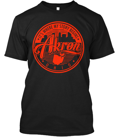 Akron, Ohio. It's Where My Story Begins  Black T-Shirt Front