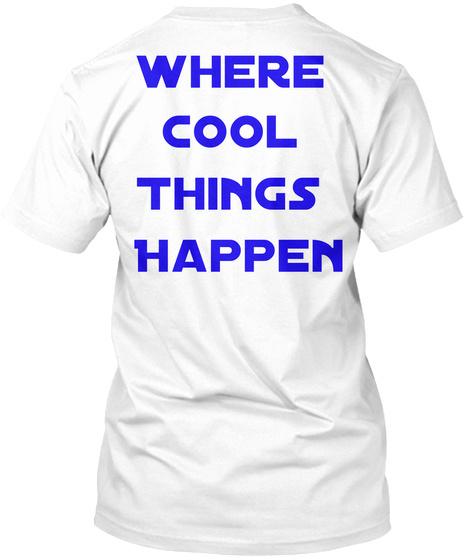 Where Cool Things Happen White T-Shirt Back