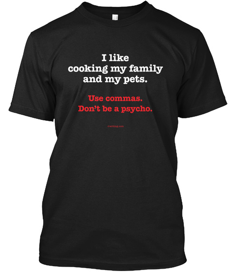 I Like Cooking My Family And My Pets. Use Commas. Dont Be A Psycho. Black T-Shirt Front