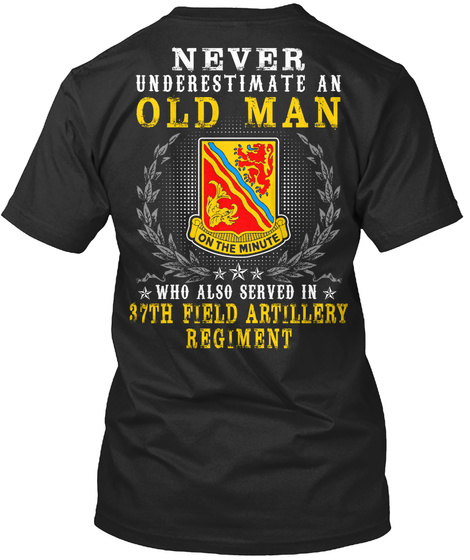 Never Underestimate An Old Man Who Also Served In 37th Field Artillery Regiment Black T-Shirt Back