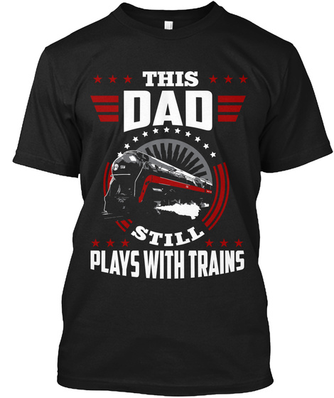 This Dad Still Plays With Trains Black T-Shirt Front