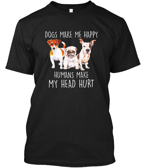 Dogs Make Me Happy Humans Make My Head H Black T-Shirt Front