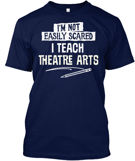I Teach Theatre Arts I'm Not Easily Scared   Funny Gift Idea Navy T-Shirt Front