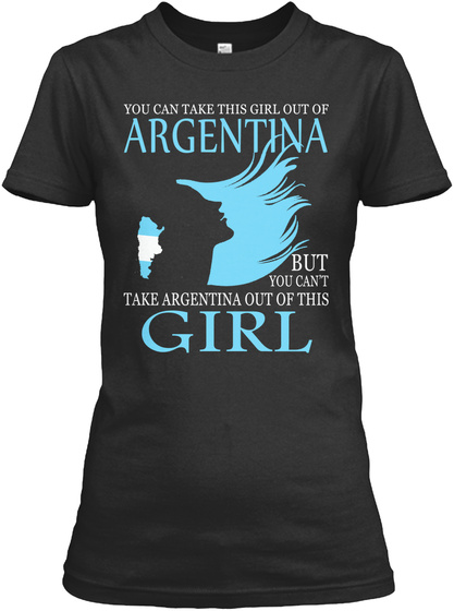 You Can Take This Girl Out Of Argentina But You Cant Take Argentina Out Of This Girl Black T-Shirt Front