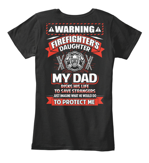 Warning Firefighter's Daughter My Dad Risked His Life To Save Strangers Just Imagine What He Would Do To Protect Me Black T-Shirt Back